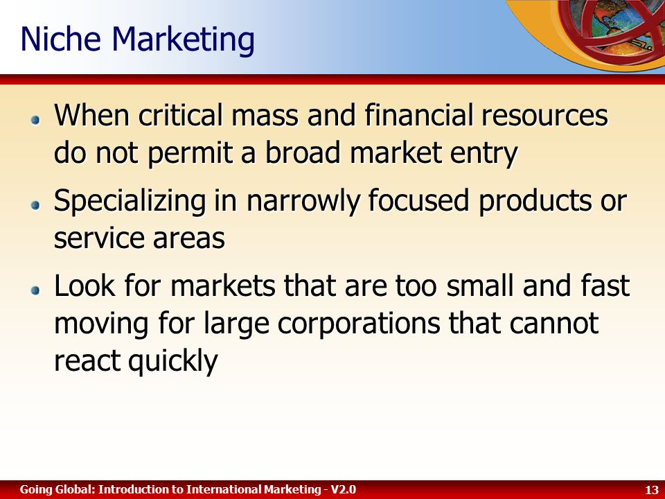 13 Going Global: Introduction to International Marketing - V2.0 Niche Marketing When critical mass and financial resources do not permit a broad market entry Specializing in narrowly focused products or service areas Look for markets that are too small and fast moving for large corporations that cannot react quickly