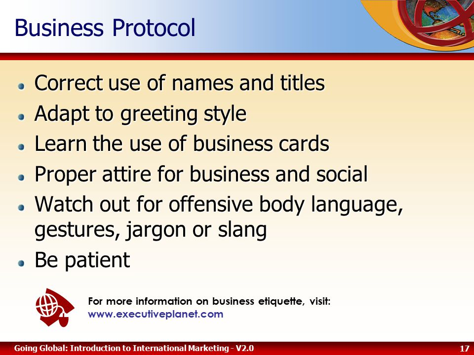 17 Going Global: Introduction to International Marketing - V2.0 Business Protocol Correct use of names and titles Adapt to greeting style Learn the use of business cards Proper attire for business and social Watch out for offensive body language, gestures, jargon or slang Be patient For more information on business etiquette, visit: www.executiveplanet.com