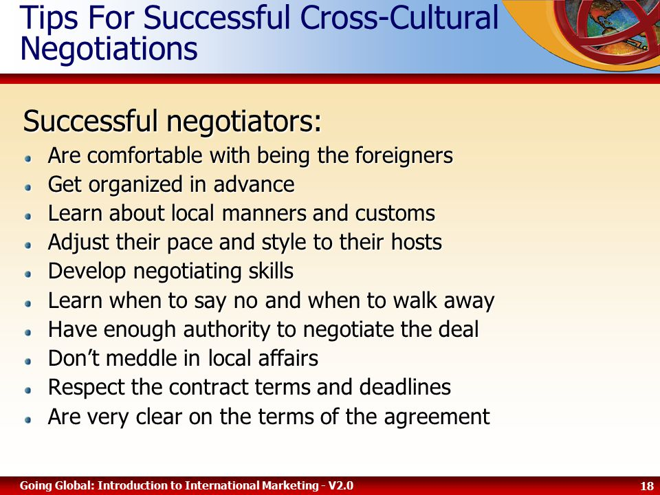 18 Going Global: Introduction to International Marketing - V2.0 Tips For Successful Cross-Cultural Negotiations Successful negotiators: Are comfortable with being the foreigners Get organized in advance Learn about local manners and customs Adjust their pace and style to their hosts Develop negotiating skills Learn when to say no and when to walk away Have enough authority to negotiate the deal Don't meddle in local affairs Respect the contract terms and deadlines Are very clear on the terms of the agreement