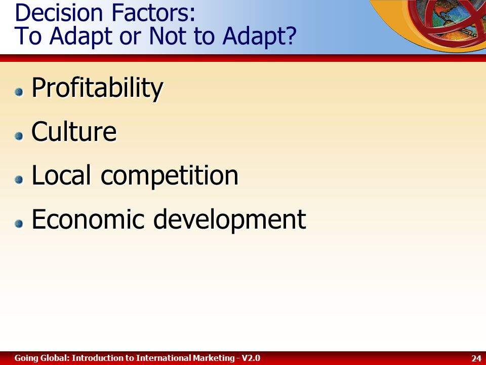 24 Going Global: Introduction to International Marketing - V2.0 Decision Factors: To Adapt or Not to Adapt ProfitabilityCulture Local competition Economic development