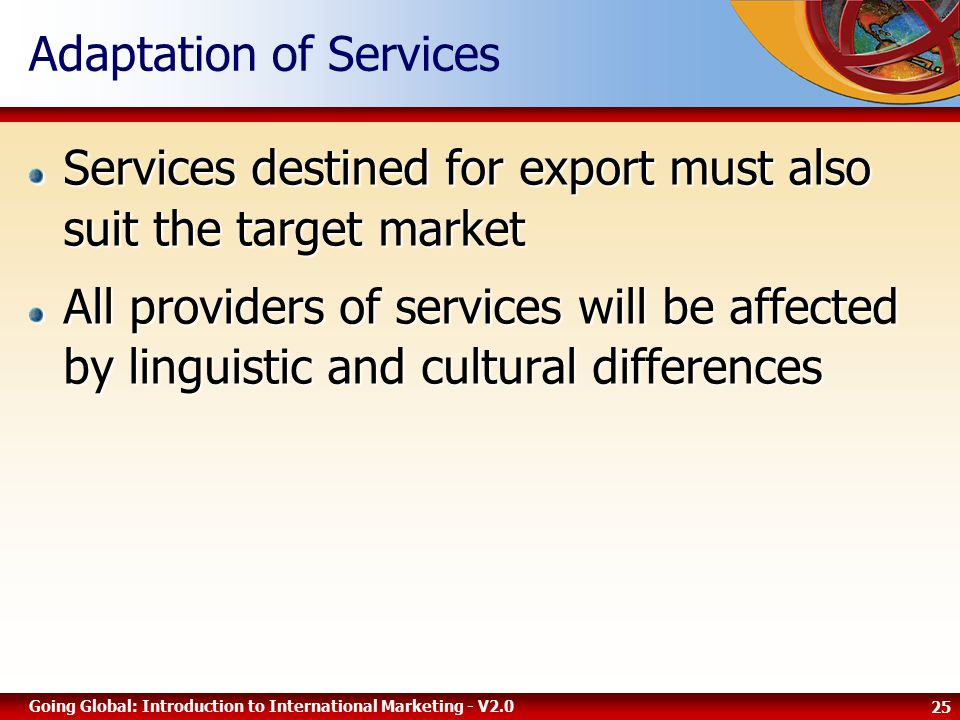 25 Going Global: Introduction to International Marketing - V2.0 Adaptation of Services Services destined for export must also suit the target market All providers of services will be affected by linguistic and cultural differences