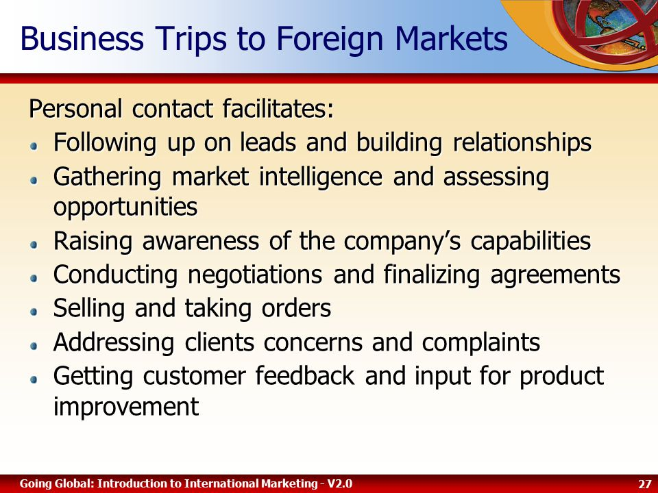 27 Going Global: Introduction to International Marketing - V2.0 Business Trips to Foreign Markets Personal contact facilitates: Following up on leads and building relationships Gathering market intelligence and assessing opportunities Raising awareness of the company's capabilities Conducting negotiations and finalizing agreements Selling and taking orders Addressing clients concerns and complaints Getting customer feedback and input for product improvement