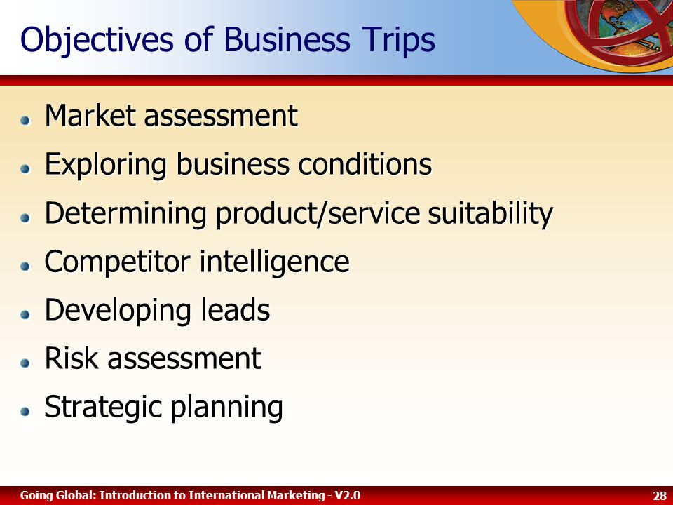 28 Going Global: Introduction to International Marketing - V2.0 Objectives of Business Trips Market assessment Exploring business conditions Determining product/service suitability Competitor intelligence Developing leads Risk assessment Strategic planning