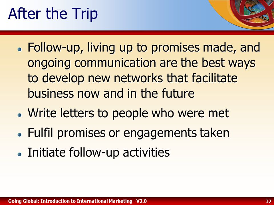 32 Going Global: Introduction to International Marketing - V2.0 After the Trip Follow-up, living up to promises made, and ongoing communication are the best ways to develop new networks that facilitate business now and in the future Write letters to people who were met Fulfil promises or engagements taken Initiate follow-up activities