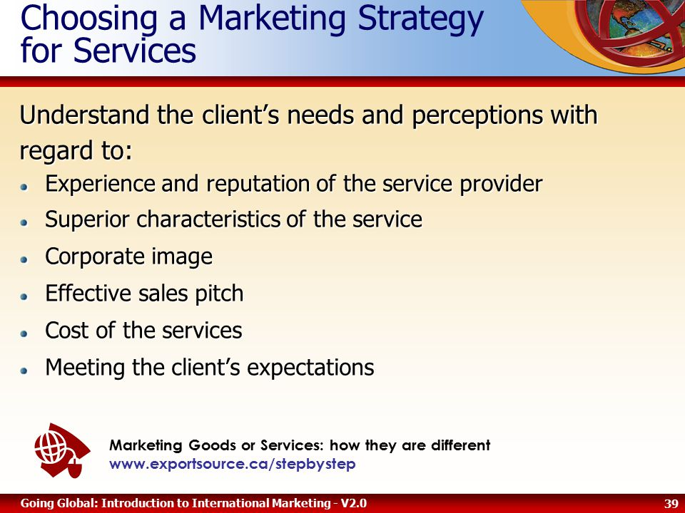 39 Going Global: Introduction to International Marketing - V2.0 Choosing a Marketing Strategy for Services Marketing Goods or Services: how they are different www.exportsource.ca/stepbystep Understand the client's needs and perceptions with regard to: Experience and reputation of the service provider Superior characteristics of the service Corporate image Effective sales pitch Cost of the services Meeting the client's expectations