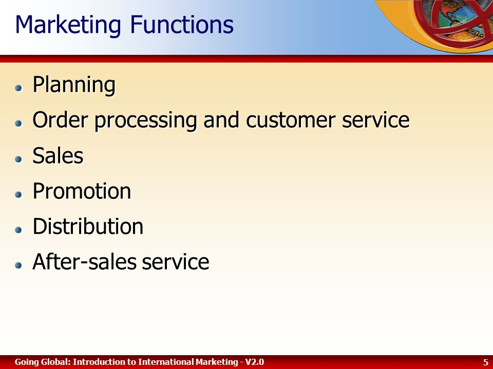 5 Going Global: Introduction to International Marketing - V2.0 Marketing FunctionsPlanning Order processing and customer service SalesPromotionDistribution After-sales service