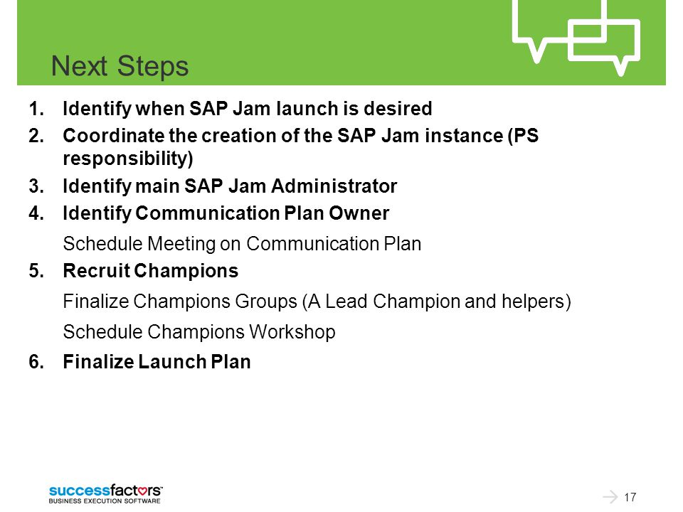 Next Steps 1.Identify when SAP Jam launch is desired 2.Coordinate the creation of the SAP Jam instance (PS responsibility) 3.Identify main SAP Jam Administrator 4.Identify Communication Plan Owner Schedule Meeting on Communication Plan 5.Recruit Champions Finalize Champions Groups (A Lead Champion and helpers) Schedule Champions Workshop 6.Finalize Launch Plan 17