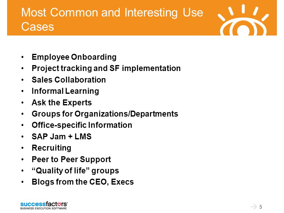 Most Common and Interesting Use Cases Employee Onboarding Project tracking and SF implementation Sales Collaboration Informal Learning Ask the Experts Groups for Organizations/Departments Office-specific Information SAP Jam + LMS Recruiting Peer to Peer Support Quality of life groups Blogs from the CEO, Execs 5