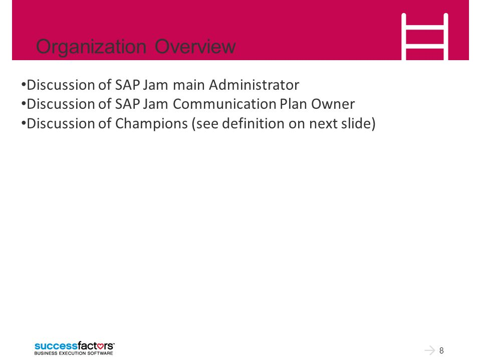 Organization Overview 8 Discussion of SAP Jam main Administrator Discussion of SAP Jam Communication Plan Owner Discussion of Champions (see definition on next slide)