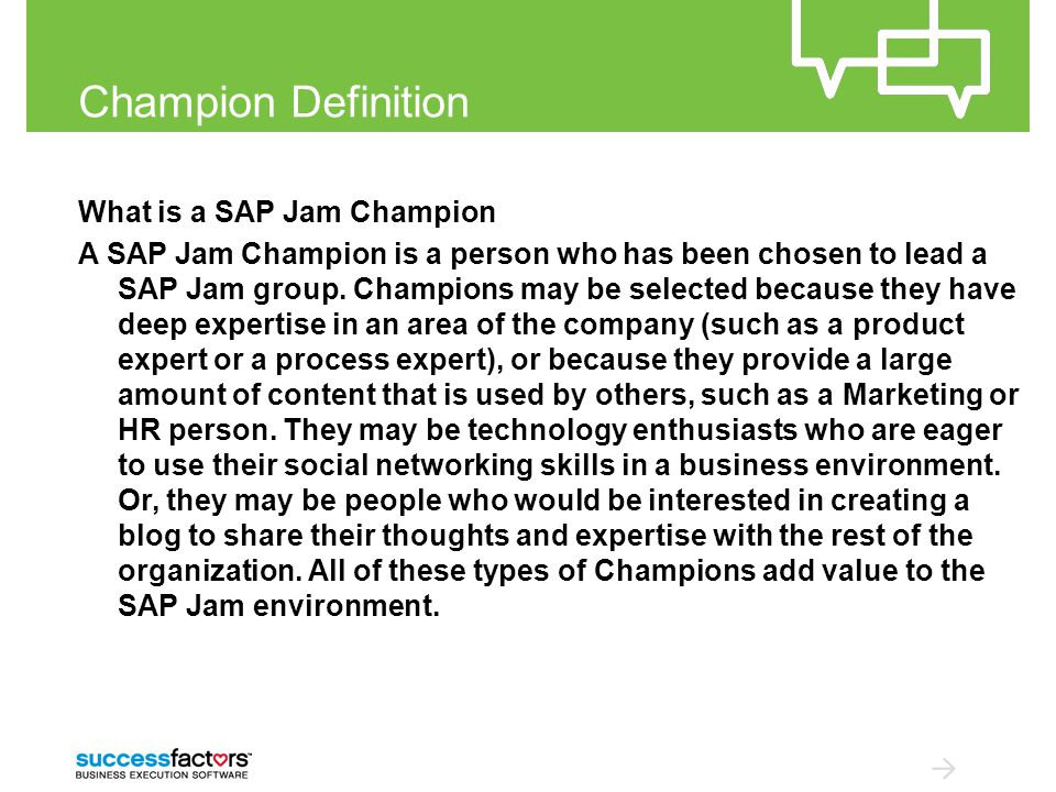 Champion Definition What is a SAP Jam Champion A SAP Jam Champion is a person who has been chosen to lead a SAP Jam group.
