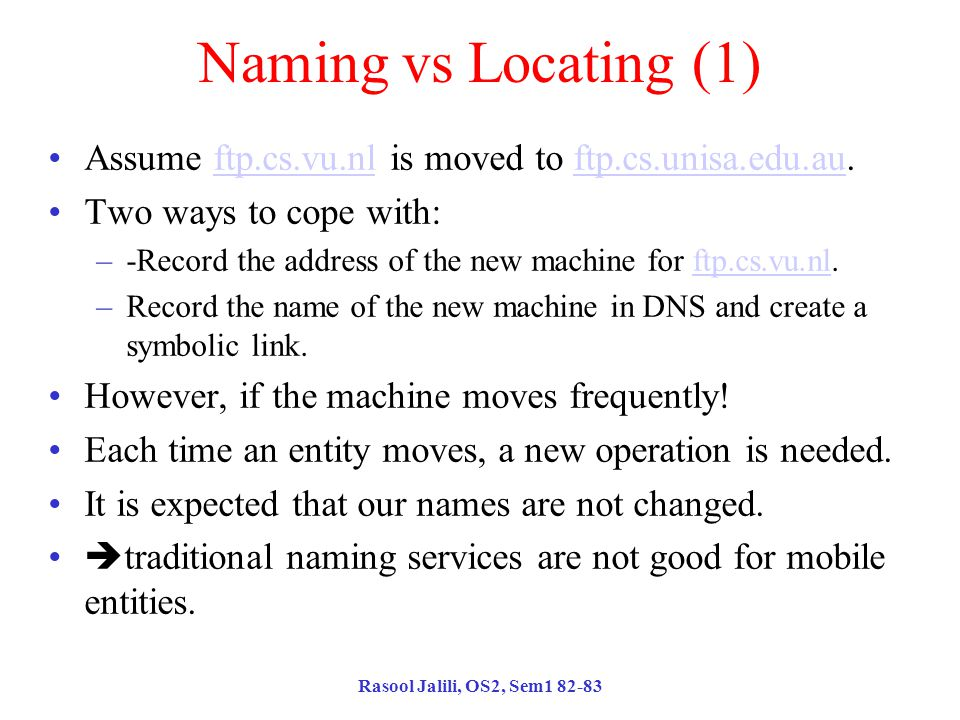 Rasool Jalili, OS2, Sem1 82-83 Naming vs Locating (1) Assume ftp.cs.vu.nl is moved to ftp.cs.unisa.edu.au.ftp.cs.vu.nlftp.cs.unisa.edu.au Two ways to cope with: –-Record the address of the new machine for ftp.cs.vu.nl.ftp.cs.vu.nl –Record the name of the new machine in DNS and create a symbolic link.