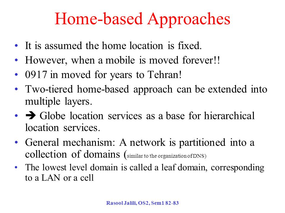 Rasool Jalili, OS2, Sem1 82-83 Home-based Approaches It is assumed the home location is fixed.