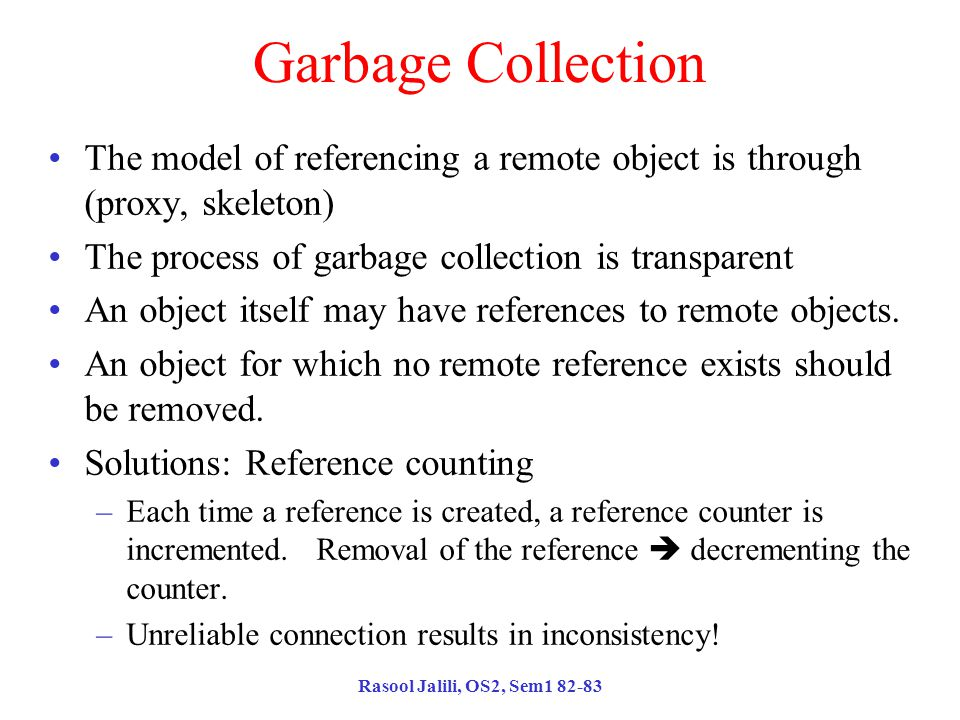 Rasool Jalili, OS2, Sem1 82-83 Garbage Collection The model of referencing a remote object is through (proxy, skeleton) The process of garbage collection is transparent An object itself may have references to remote objects.