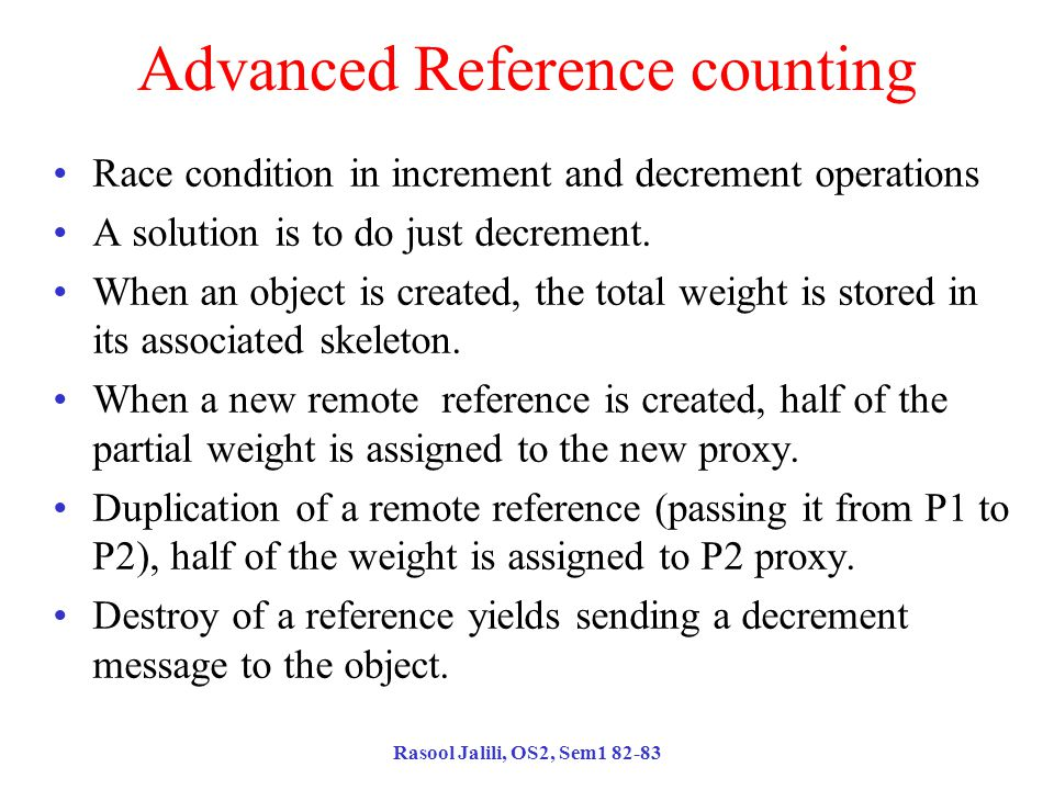 Rasool Jalili, OS2, Sem1 82-83 Advanced Reference counting Race condition in increment and decrement operations A solution is to do just decrement.