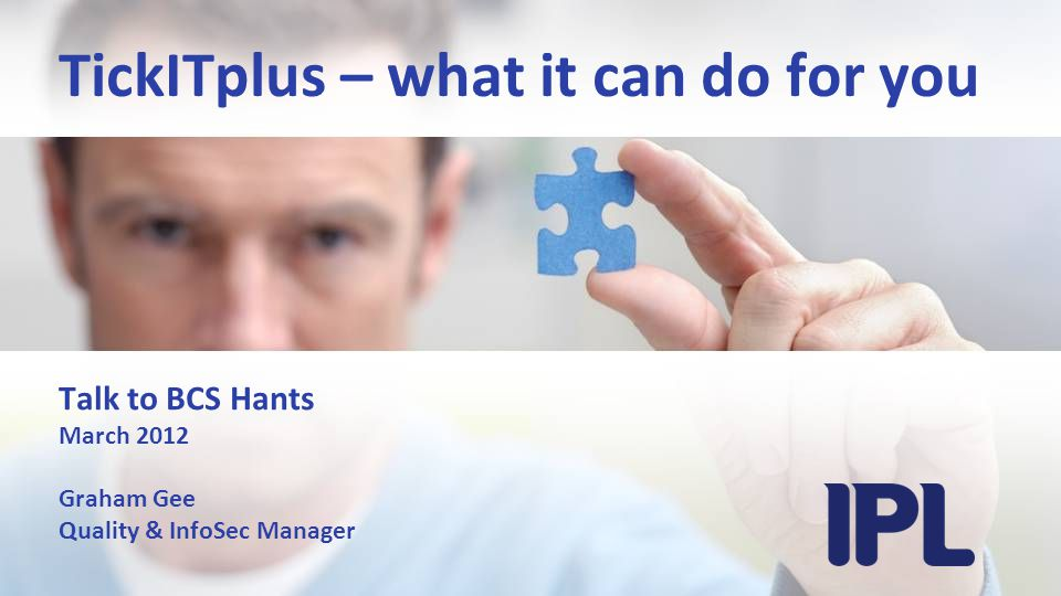 TickITplus – what it can do for you Talk to BCS Hants March 2012 Graham Gee Quality & InfoSec Manager