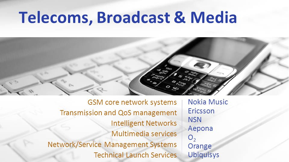 Telecoms, Broadcast & Media Nokia Music Ericsson NSN Aepona O 2 Orange Ubiquisys GSM core network systems Transmission and QoS management Intelligent Networks Multimedia services Network/Service Management Systems Technical Launch Services