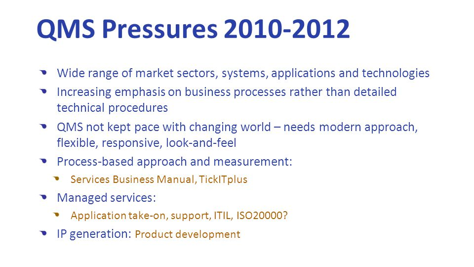 QMS Pressures 2010-2012 Wide range of market sectors, systems, applications and technologies Increasing emphasis on business processes rather than detailed technical procedures QMS not kept pace with changing world – needs modern approach, flexible, responsive, look-and-feel Process-based approach and measurement: Services Business Manual, TickITplus Managed services: Application take-on, support, ITIL, ISO20000.