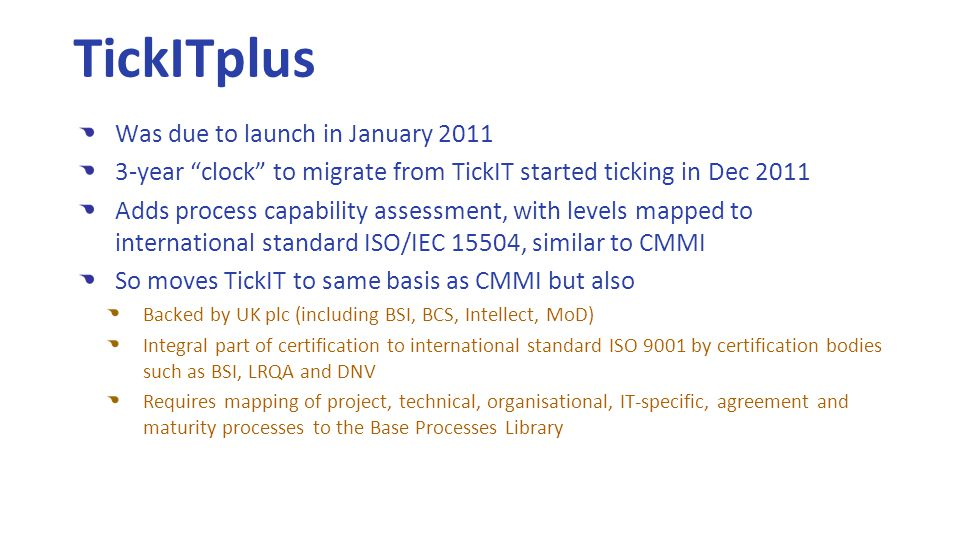 Was due to launch in January 2011 3-year clock to migrate from TickIT started ticking in Dec 2011 Adds process capability assessment, with levels mapped to international standard ISO/IEC 15504, similar to CMMI So moves TickIT to same basis as CMMI but also Backed by UK plc (including BSI, BCS, Intellect, MoD) Integral part of certification to international standard ISO 9001 by certification bodies such as BSI, LRQA and DNV Requires mapping of project, technical, organisational, IT-specific, agreement and maturity processes to the Base Processes Library TickITplus