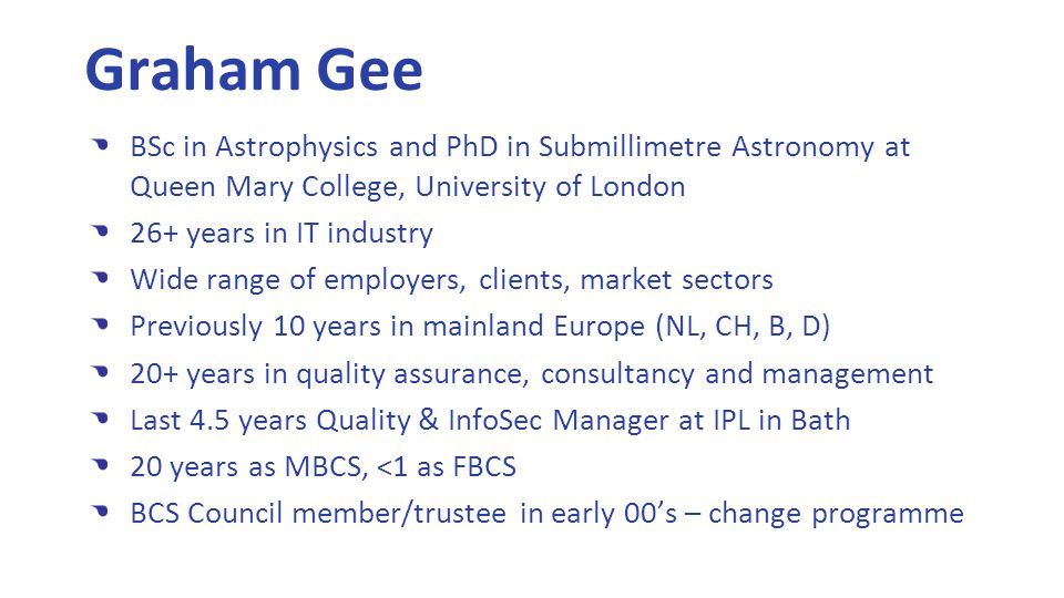 Graham Gee BSc in Astrophysics and PhD in Submillimetre Astronomy at Queen Mary College, University of London 26+ years in IT industry Wide range of employers, clients, market sectors Previously 10 years in mainland Europe (NL, CH, B, D) 20+ years in quality assurance, consultancy and management Last 4.5 years Quality & InfoSec Manager at IPL in Bath 20 years as MBCS, <1 as FBCS BCS Council member/trustee in early 00's – change programme