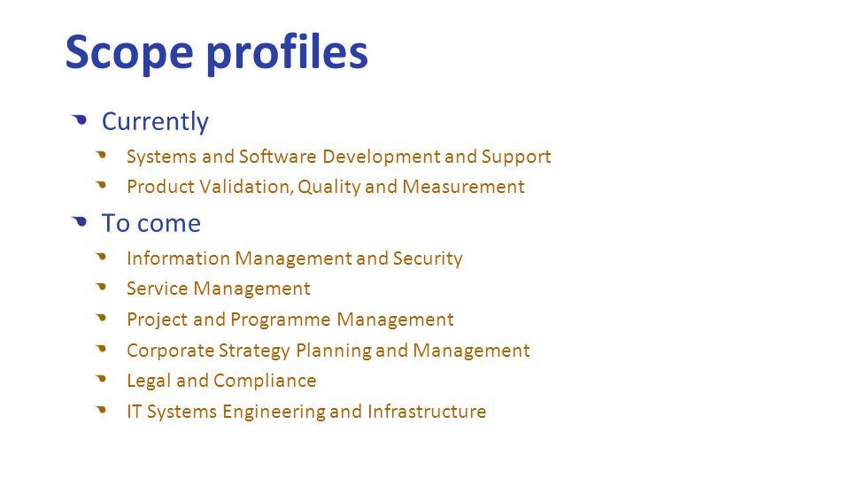 Currently Systems and Software Development and Support Product Validation, Quality and Measurement To come Information Management and Security Service Management Project and Programme Management Corporate Strategy Planning and Management Legal and Compliance IT Systems Engineering and Infrastructure Scope profiles
