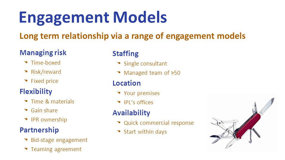 Engagement Models Managing risk Time-boxed Risk/reward Fixed price Flexibility Time & materials Gain share IPR ownership Partnership Bid-stage engagement Teaming agreement Long term relationship via a range of engagement models Staffing Single consultant Managed team of >50 Location Your premises IPL's offices Availability Quick commercial response Start within days