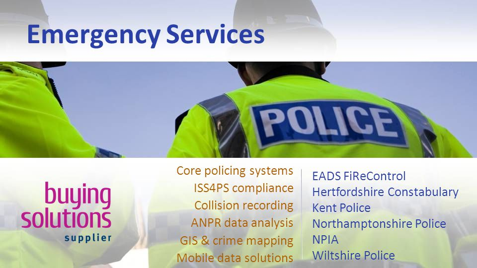 Emergency Services EADS FiReControl Hertfordshire Constabulary Kent Police Northamptonshire Police NPIA Wiltshire Police Core policing systems ISS4PS compliance Collision recording ANPR data analysis GIS & crime mapping Mobile data solutions