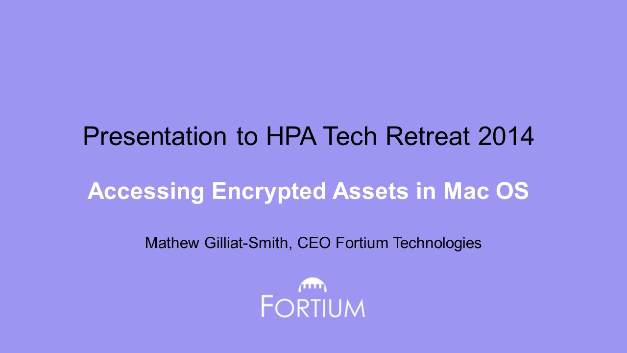 Presentation to HPA Tech Retreat 2014 Accessing Encrypted Assets in Mac OS Mathew Gilliat-Smith, CEO Fortium Technologies