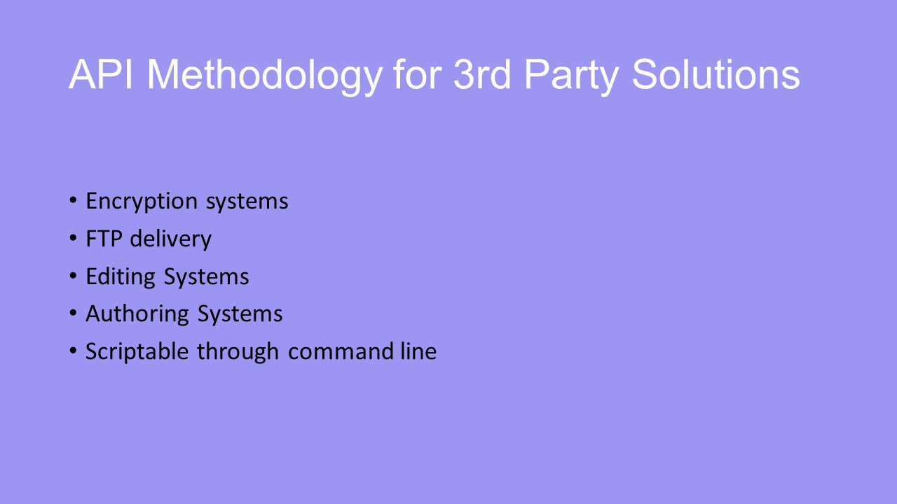 API Methodology for 3rd Party Solutions Encryption systems FTP delivery Editing Systems Authoring Systems Scriptable through command line