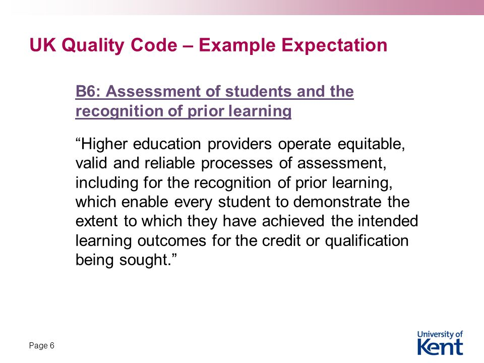 UK Quality Code – Example Expectation B6: Assessment of students and the recognition of prior learning Higher education providers operate equitable, valid and reliable processes of assessment, including for the recognition of prior learning, which enable every student to demonstrate the extent to which they have achieved the intended learning outcomes for the credit or qualification being sought. Page 6