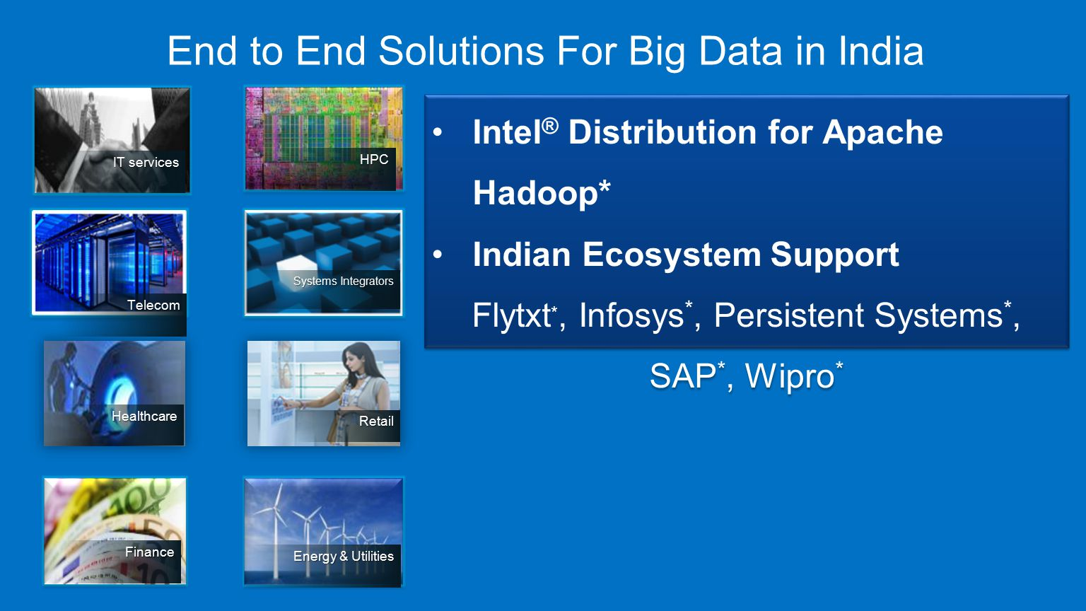 End to End Solutions For Big Data in India IT services HPC Telecom Systems Integrators Healthcare Retail Finance Energy & Utilities Intel ® Distribution for Apache Hadoop* Indian Ecosystem Support Flytxt *, Infosys *, Persistent Systems *, SAP *, Wipro * Intel ® Distribution for Apache Hadoop* Indian Ecosystem Support Flytxt *, Infosys *, Persistent Systems *, SAP *, Wipro *