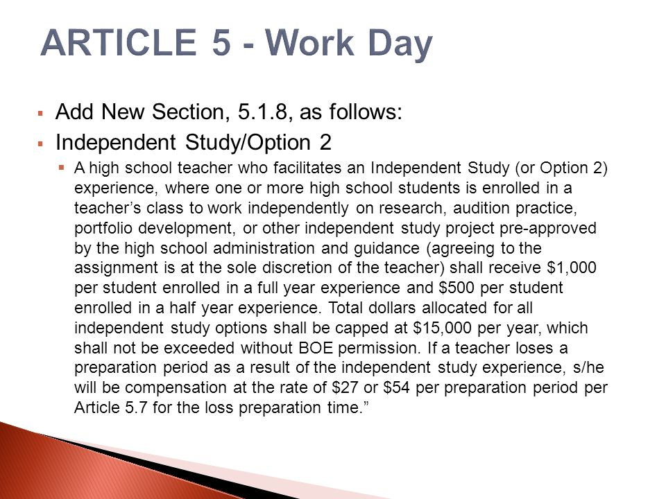 Add New Section, 5.1.8, as follows:  Independent Study/Option 2  A high school teacher who facilitates an Independent Study (or Option 2) experience, where one or more high school students is enrolled in a teacher's class to work independently on research, audition practice, portfolio development, or other independent study project pre-approved by the high school administration and guidance (agreeing to the assignment is at the sole discretion of the teacher) shall receive $1,000 per student enrolled in a full year experience and $500 per student enrolled in a half year experience.