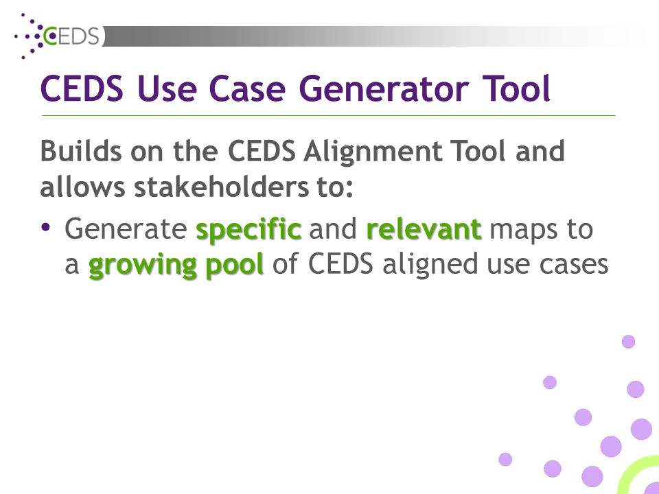 CEDS Use Case Generator Tool Builds on the CEDS Alignment Tool and allows stakeholders to: specificrelevant growing pool Generate specific and relevant maps to a growing pool of CEDS aligned use cases