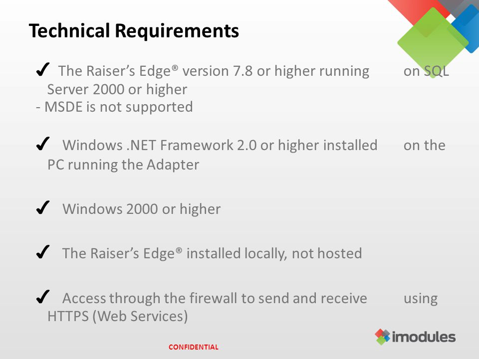 Technical Requirements ✔ The Raiser's Edge® version 7.8 or higher running on SQL Server 2000 or higher - MSDE is not supported ✔ Windows.NET Framework 2.0 or higher installed on the PC running the Adapter ✔ Windows 2000 or higher ✔ The Raiser's Edge® installed locally, not hosted ✔ Access through the firewall to send and receive using HTTPS (Web Services) CONFIDENTIAL