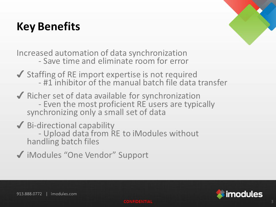 913.888.0772 | imodules.com Key Benefits Increased automation of data synchronization - Save time and eliminate room for error ✔ Staffing of RE import expertise is not required - #1 inhibitor of the manual batch file data transfer ✔ Richer set of data available for synchronization - Even the most proficient RE users are typically synchronizing only a small set of data ✔ Bi-directional capability - Upload data from RE to iModules without handling batch files‏ ✔ iModules One Vendor Support 3CONFIDENTIAL