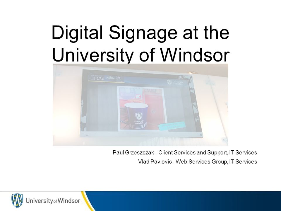 Digital Signage at the University of Windsor Paul Grzeszczak - Client Services and Support, IT Services Vlad Pavlovic - Web Services Group, IT Services