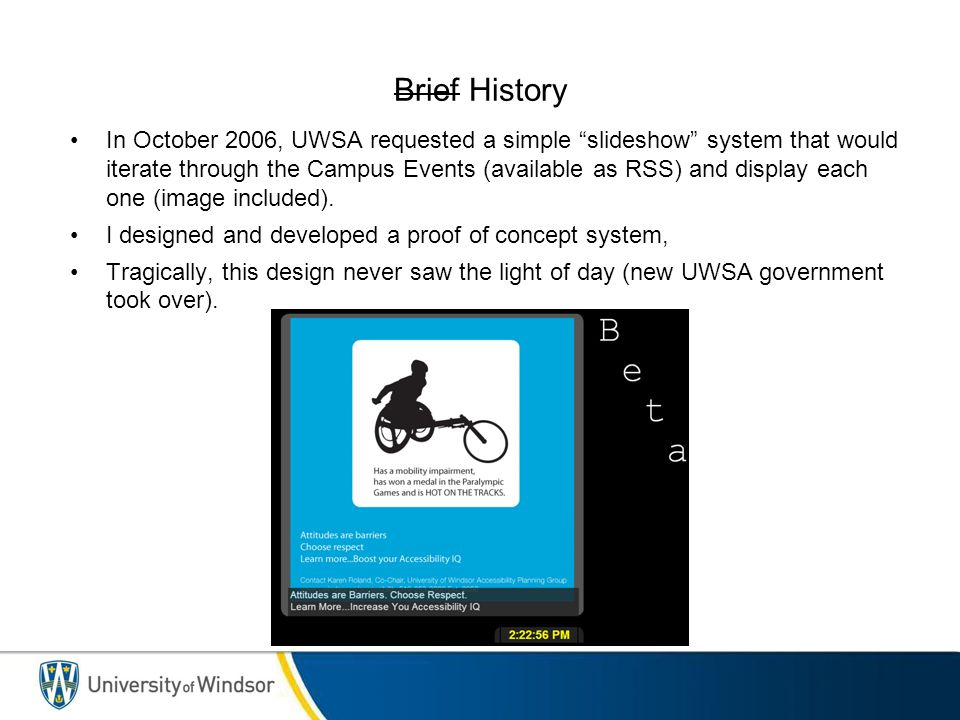Brief History In October 2006, UWSA requested a simple slideshow system that would iterate through the Campus Events (available as RSS) and display each one (image included).