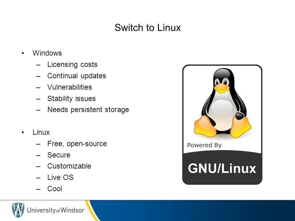 Switch to Linux Windows –Licensing costs –Continual updates –Vulnerabilities –Stability issues –Needs persistent storage Linux –Free, open-source –Secure –Customizable –Live OS –Cool
