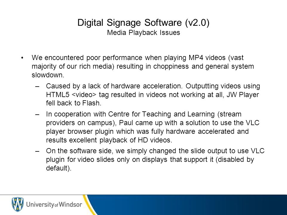 Digital Signage Software (v2.0) Media Playback Issues We encountered poor performance when playing MP4 videos (vast majority of our rich media) resulting in choppiness and general system slowdown.