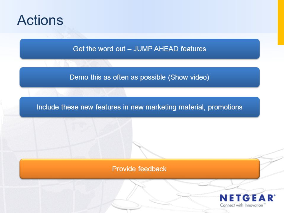 Actions Get the word out – JUMP AHEAD features Demo this as often as possible (Show video) Include these new features in new marketing material, promotions Provide feedback