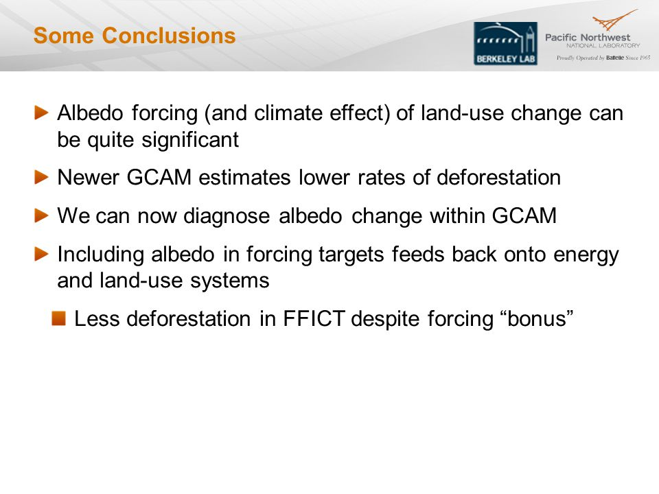 Some Conclusions Albedo forcing (and climate effect) of land-use change can be quite significant Newer GCAM estimates lower rates of deforestation We can now diagnose albedo change within GCAM Including albedo in forcing targets feeds back onto energy and land-use systems Less deforestation in FFICT despite forcing bonus