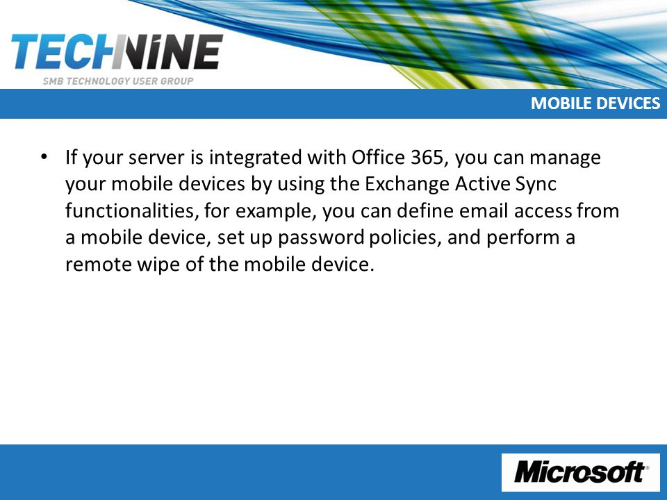 MOBILE DEVICES If your server is integrated with Office 365, you can manage your mobile devices by using the Exchange Active Sync functionalities, for example, you can define email access from a mobile device, set up password policies, and perform a remote wipe of the mobile device.
