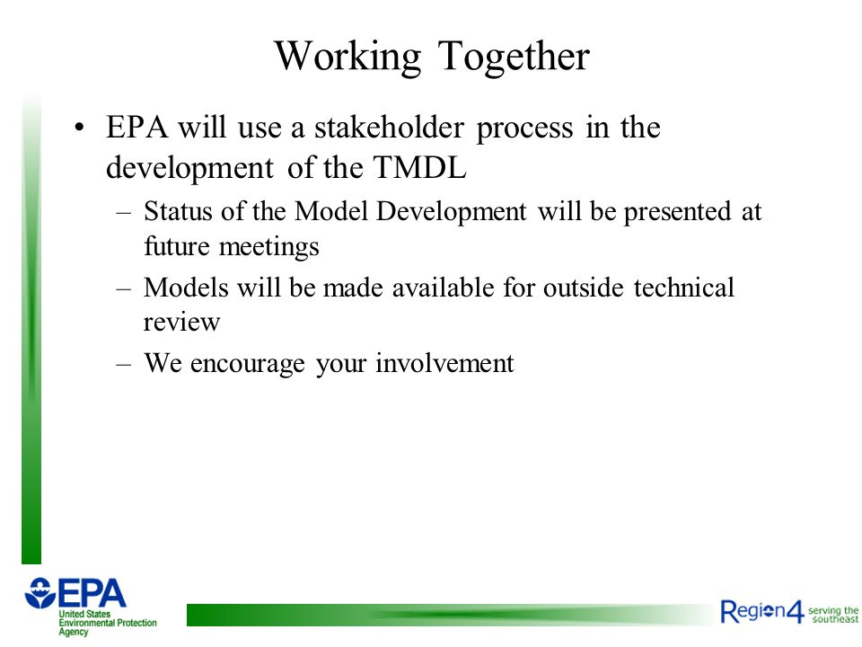 Working Together EPA will use a stakeholder process in the development of the TMDL –Status of the Model Development will be presented at future meetings –Models will be made available for outside technical review –We encourage your involvement