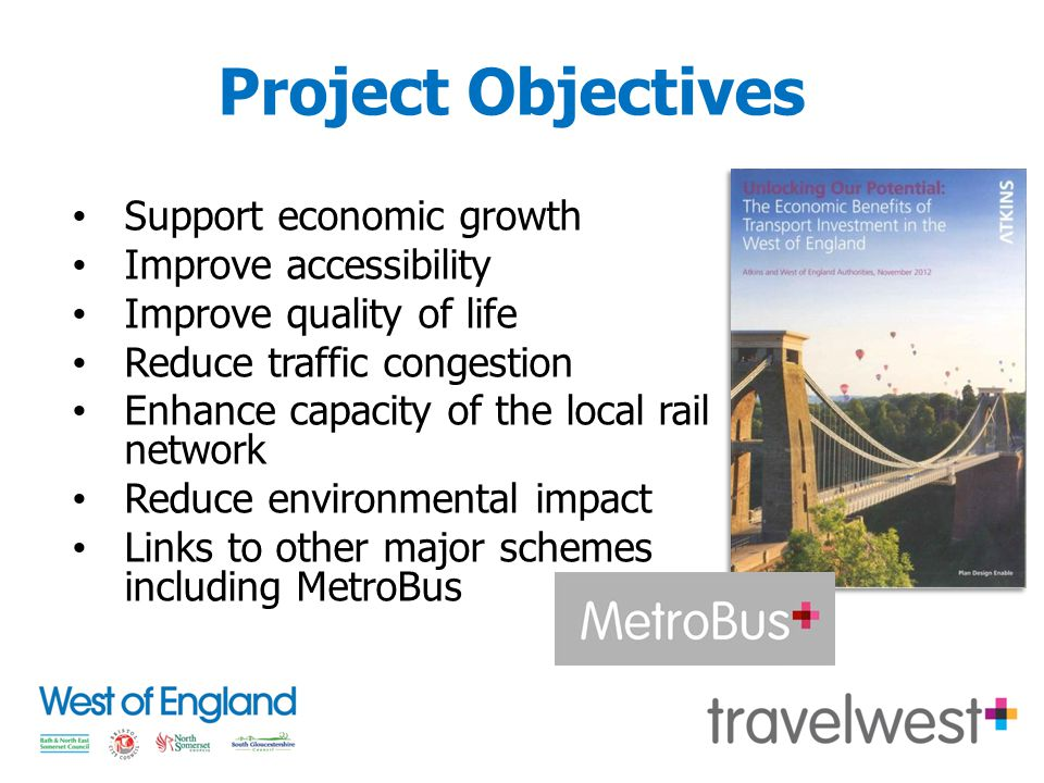 Project Objectives Support economic growth Improve accessibility Improve quality of life Reduce traffic congestion Enhance capacity of the local rail network Reduce environmental impact Links to other major schemes including MetroBus