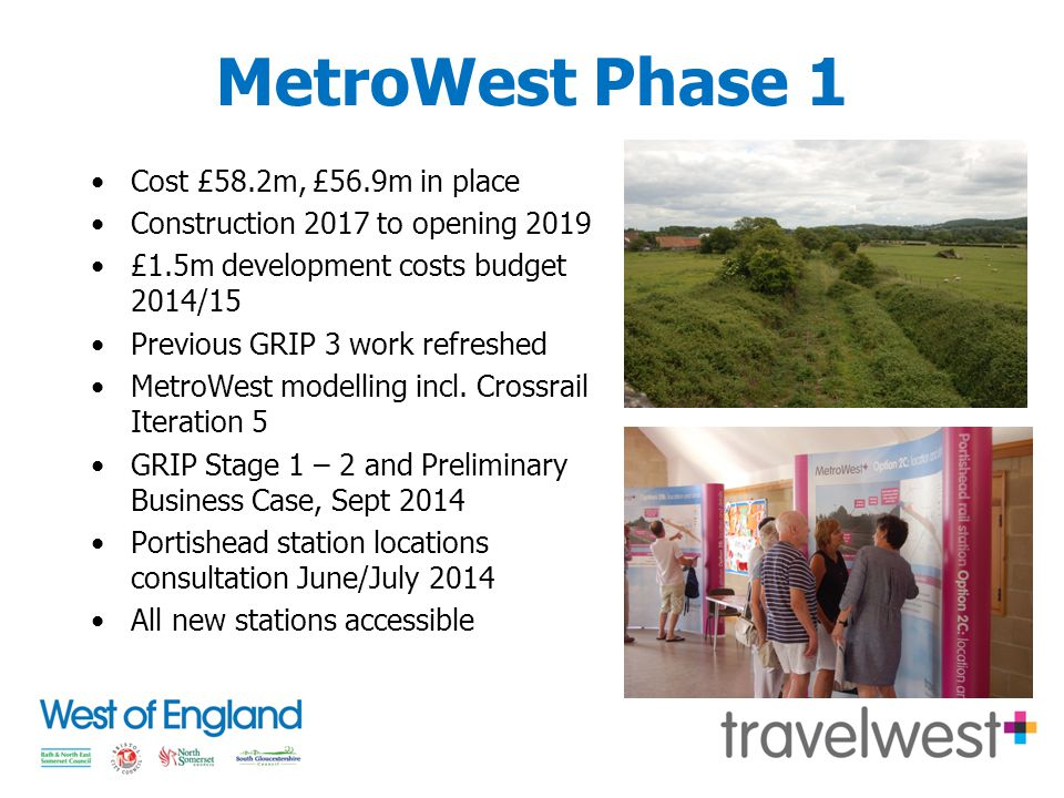 MetroWest Phase 1 Cost £58.2m, £56.9m in place Construction 2017 to opening 2019 £1.5m development costs budget 2014/15 Previous GRIP 3 work refreshed MetroWest modelling incl.