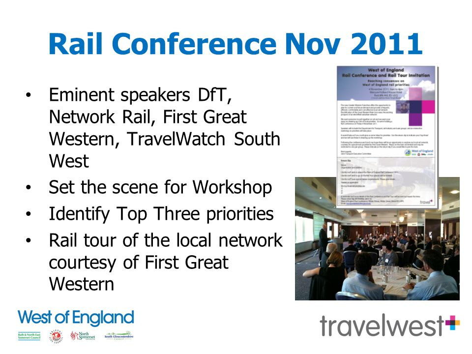 Rail Conference Nov 2011 Eminent speakers DfT, Network Rail, First Great Western, TravelWatch South West Set the scene for Workshop Identify Top Three priorities Rail tour of the local network courtesy of First Great Western