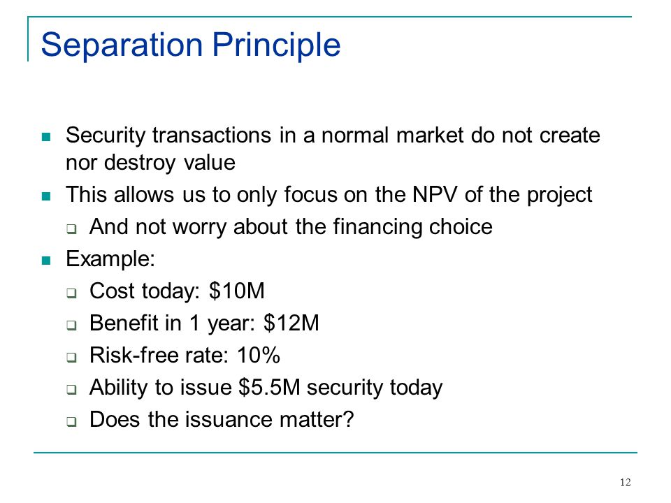12 Separation Principle Security transactions in a normal market do not create nor destroy value This allows us to only focus on the NPV of the project  And not worry about the financing choice Example:  Cost today: $10M  Benefit in 1 year: $12M  Risk-free rate: 10%  Ability to issue $5.5M security today  Does the issuance matter