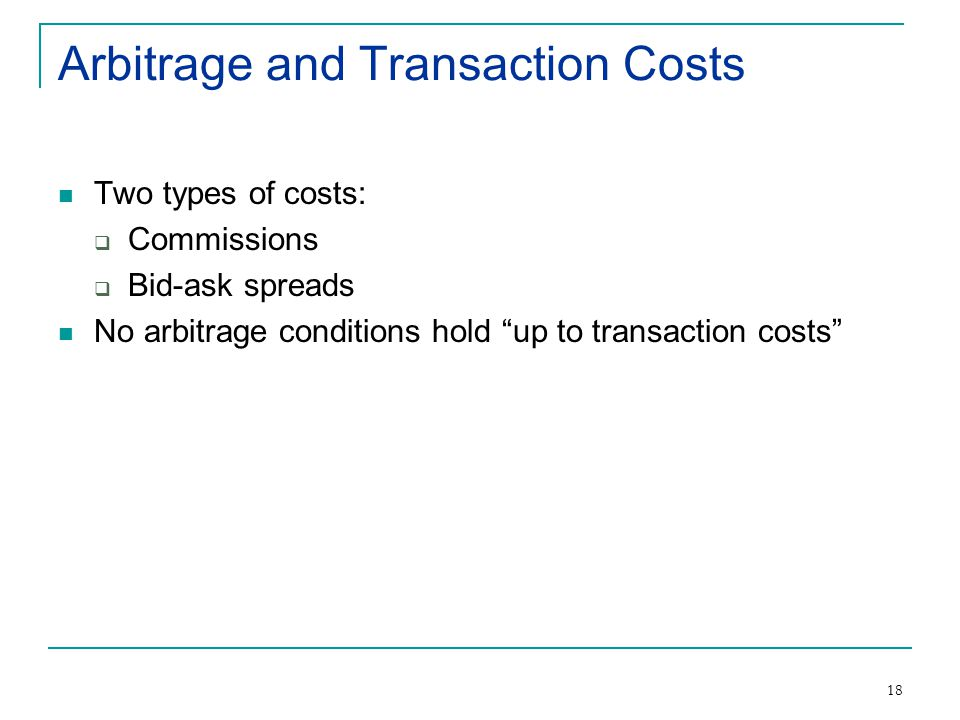 18 Arbitrage and Transaction Costs Two types of costs:  Commissions  Bid-ask spreads No arbitrage conditions hold up to transaction costs