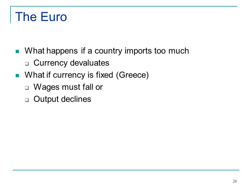 26 The Euro What happens if a country imports too much  Currency devaluates What if currency is fixed (Greece)  Wages must fall or  Output declines