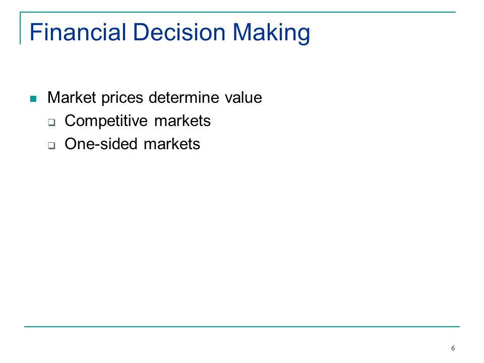 6 Financial Decision Making Market prices determine value  Competitive markets  One-sided markets