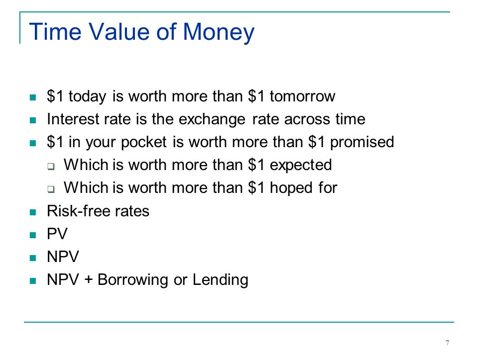 7 Time Value of Money $1 today is worth more than $1 tomorrow Interest rate is the exchange rate across time $1 in your pocket is worth more than $1 promised  Which is worth more than $1 expected  Which is worth more than $1 hoped for Risk-free rates PV NPV NPV + Borrowing or Lending
